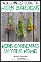 A Beginners Guide to Herb Gardens: Herb Gardening in Your Home ebook by Dueep Jyot Singh,John Davidson