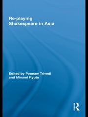 Re-playing Shakespeare in Asia ebook by Poonam Trivedi,Minami Ryuta