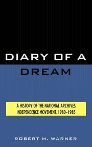 Diary of a Dream - A History of the National Archives Independence Movement, 1980-1985 ebook by Robert M. Warner