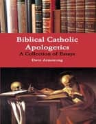 Biblical Catholic Apologetics: A Collection of Essays ebook by Dave Armstrong