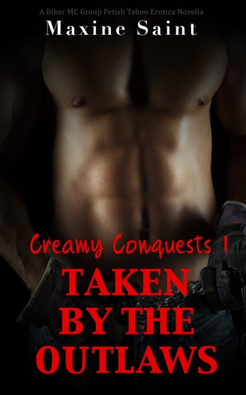Creamy Conquests 1: Taken by the Outlaws: A Biker MC Group Fetish Taboo Erotica Novella ebook by Maxine Saint