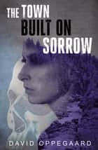 The Town Built on Sorrow ebook by David Oppegaard