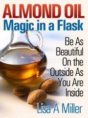 Almond Oil - Magic in a Flask - Be As Beautiful On the Outside As You Are Inside ebook by Lisa A. Miller