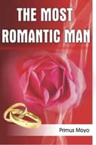 The Most Romantic Man ebook by Primus Moyo