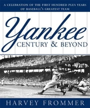 A Yankee Century and Beyond - A Celebration of the First Hundred Plus Years of Baseball's Greatest Team ebook by Harvey Frommer