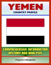 Yemen: Profile with Comprehensive Information, History, and Analysis - Politics, Economy, Military - Sanaa, Treaty of Jiddah, Islam, President Ali Abdallah Salih ebook by Progressive Management