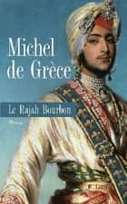 Le rajah bourbon ebook by Michel de Grèce