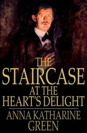 The Staircase at the Heart's Delight ebook by Anna Katharine Green
