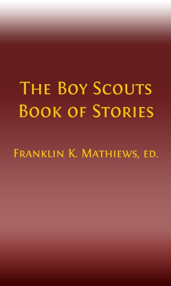 The Boy Scouts Book of Stories (Illustrated) ebook by Franklin K. Mathiews, Editor