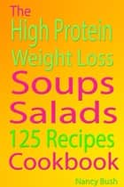 High Protein Weight Loss - Soups: salads: 125 Recipes Cookbook ebook by Nancy Bush