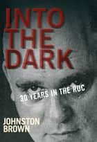Into the Dark: 30 Years in the Royal Ulster Constabulary during the Troubles ebook by Johnston Brown