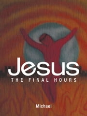 Jesus - The Final Hours ebook by Michael