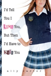 I'd Tell You I Love You But Then I'd Have to Kill You ebook by Ally Carter
