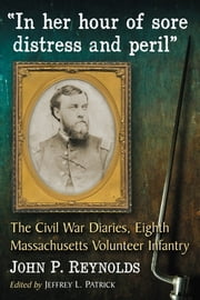 """In her hour of sore distress and peril"" - The Civil War Diaries of John P. Reynolds, Eighth Massachusetts Volunteer Infantry ebook by John P. Reynolds,Jeffrey L. Patrick"