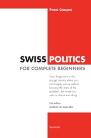 Swiss Politics for Complete Beginners - 2nd edition - How things work in this strange country where you can happily survive without knowing the name of the president, but where you vote on everything ebook by Pierre Cormon