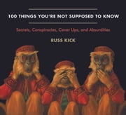 100 Things You're Not Supposed to Know - Secrets, Conspiracies, Cover Ups, and Absurdities ebook by Russ Kick