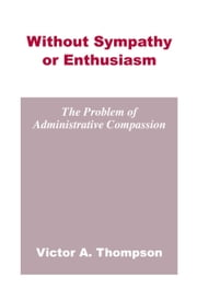 Without Sympathy or Enthusiasm - The Problem of Administrative Compassion ebook by Victor A. Thompson