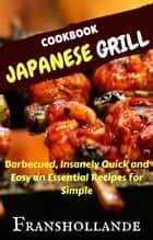 Japanese Grill Recipes - 101 Barbecued, Insanely Quick and Easy an Essential Recipes for Simple ebook by Franshollande