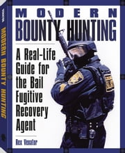 Modern Bounty Hunting: A Real-Life Guide for the Bail Fugitive Recovery Agent ebook by Venator, Rex