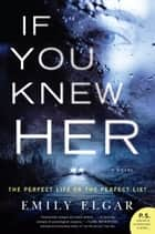 If You Knew Her - A Novel ebook by Emily Elgar