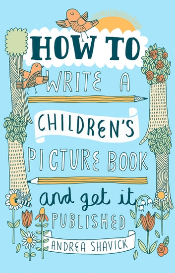 How to Write a Children's Picture Book and Get it Published, 2nd Edition ebook by Andrea Shavick