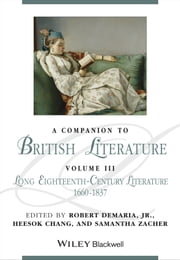 A Companion to British Literature, Volume 3 - The Long Eighteenth Century, 1660 - 1830 ebook by Robert DeMaria Jr.,Heesok Chang,Samantha Zacher