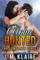 Alpha Hunted - The Complete Series ebook by J. M. Klaire