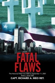 Fatal Flaws - The Historical Web from WWI to September 11, 2001 Book I 1914-1945 ebook by Capt. Richard Meo Ret.