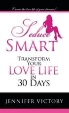 Seduce Smart - Transform Your Love Life in 30 Days ebook by Jennifer Victory