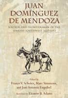 Juan Domínguez de Mendoza: Soldier and Frontiersman of the Spanish Southwest, 1627-1693 ebook by Marc Simmons,José Esquibel,France Scholes