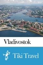 Vladivostok (Russia) Travel Guide - Tiki Travel ebook by Tiki Travel