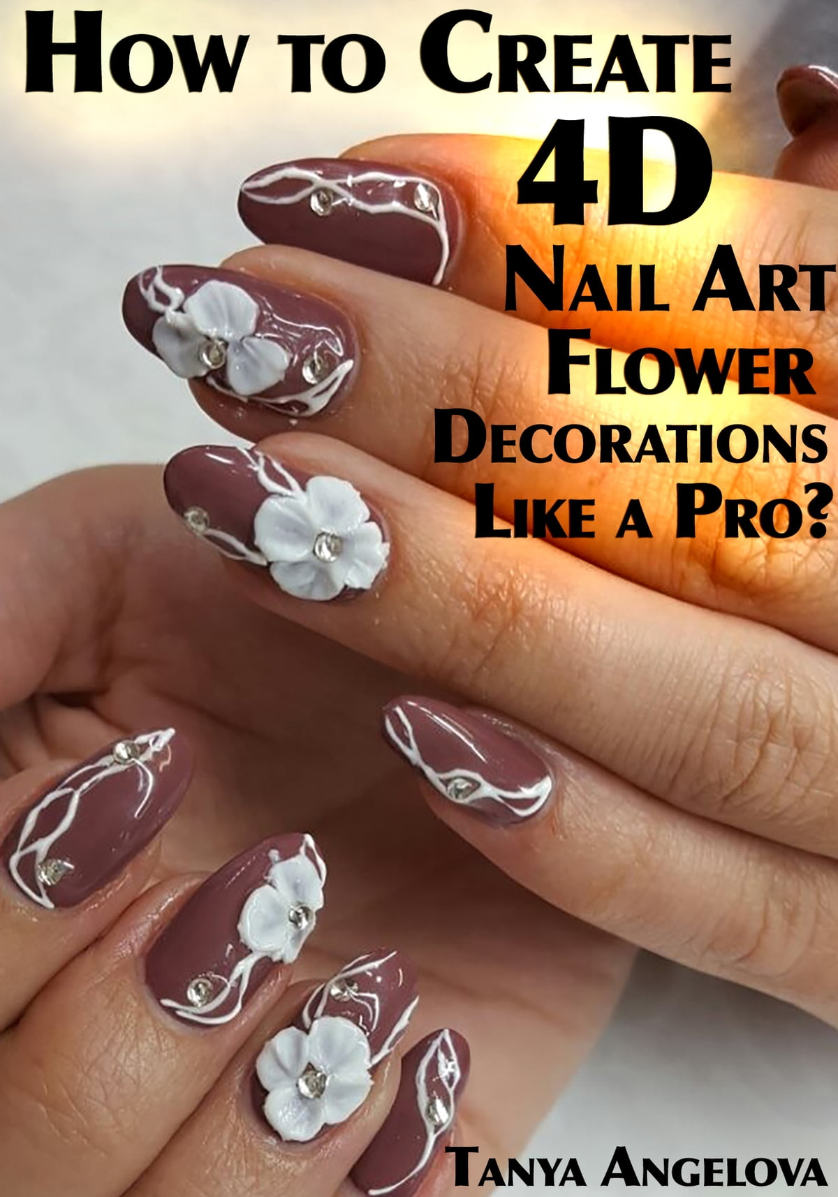 How To Create 4d Nail Art Flower Decorations Like A Pro Ebook By