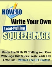 How to Write Your Own Lead-Pulling Squeeze Page - Master the Skills of Crafting Your Own Web Page that Sucks Fresh Leads Like a Vacuum... Without the Off Switch! ebook by Thrivelearning Institute Library