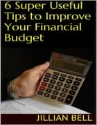 6 Super Useful Tips to Improve Your Financial Budget ebook by Jillian Bell