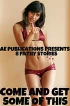 Come And Get Some Of This: 8 Filthy Stories ebook by AE Publications