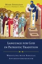 Language for God in Patristic Tradition - Wrestling with Biblical Anthropomorphism ebook by Mark Sheridan