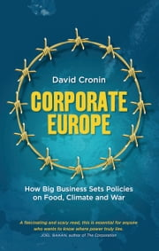 Corporate Europe - How Big Business Sets Policies on Food, Climate and War ebook by David Cronin