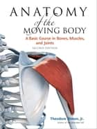 Anatomy of the Moving Body, Second Edition - A Basic Course in Bones, Muscles, and Joints ebook by Theodore Dimon, Jr., John Qualter