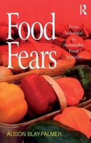 Food Fears - From Industrial to Sustainable Food Systems ebook by Alison Blay-Palmer