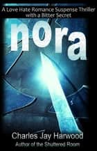 Nora: A Love Hate Romance Suspense Thriller with a Bitter Secret ebook by Charles Jay Harwood