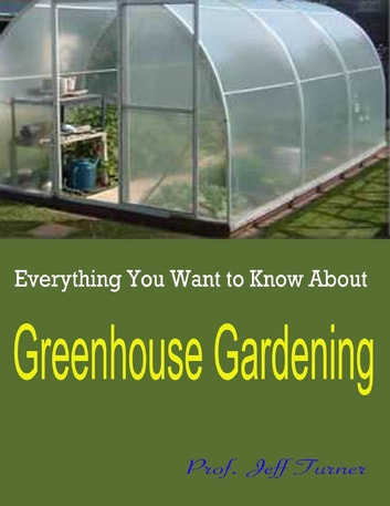 Everything You Want to Know About Greenhouse Gardening ebook by Prof. Jeff Turner