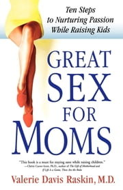 Great Sex for Moms - Ten Steps to Nurturing Passion While Raising Kids ebook by Valerie Davis Raskin