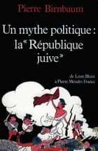 Un mythe politique : La «République juive» - De Léon Blum à Pierre Mendès France ebook by Pierre Birnbaum