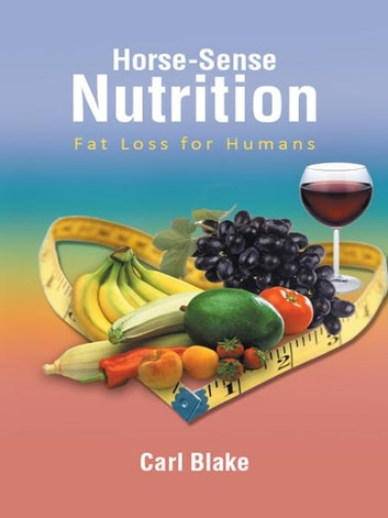 Horse-Sense Nutrition - Fat Loss for Humans ebook by Carl Blake