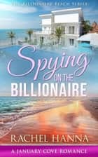 Spying On The Billionaire - January Cove Series, #10 ebook by Rachel Hanna