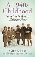 A 1940s Childhood - From Bomb Sites to Children's Hour ebook by James Marsh