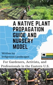 A Native Plant Propagation Guide And Nursery Model - For Gardeners, Activists, and Professionals in the Eastern U.S. ebook by Indigenous Landscapes