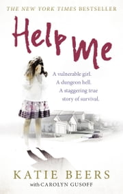 Help Me - A Vulnerable Girl. A Dungeon Hell. A Staggering True Story of Survival ebook by Katie Beers,Carolyn Gusoff