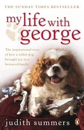 My Life with George - The Inspirational Story of How a Wilful Dog Brought Joy to a Bereaved Family ebook by Judith Summers