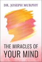 The Miracles of Your Mind ebook by Joseph Murphy
